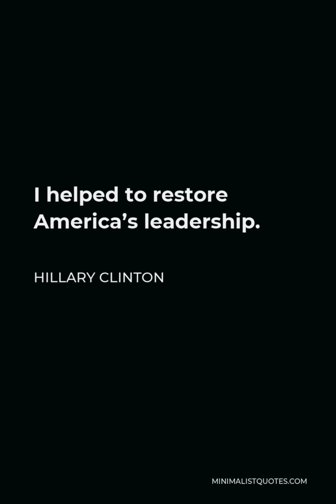 Hillary Clinton Quote - I helped to restore America's leadership.