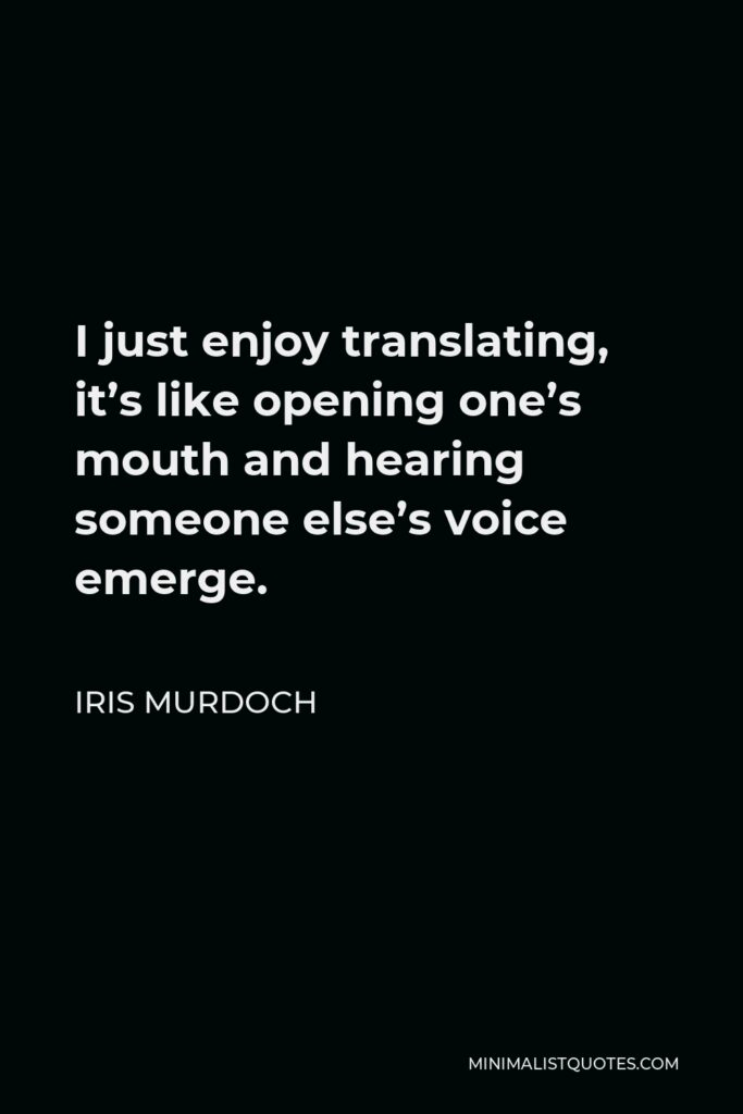 Iris Murdoch Quote - I just enjoy translating, it's like opening one's mouth and hearing someone else's voice emerge.