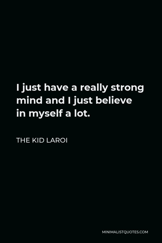 The Kid Laroi Quote - I just have a really strong mind and I just believe in myself a lot.