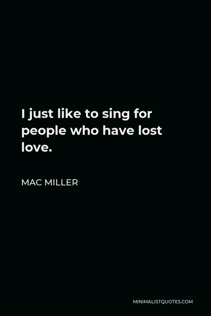 Mac Miller Quote - I just like to sing for people who have lost love.
