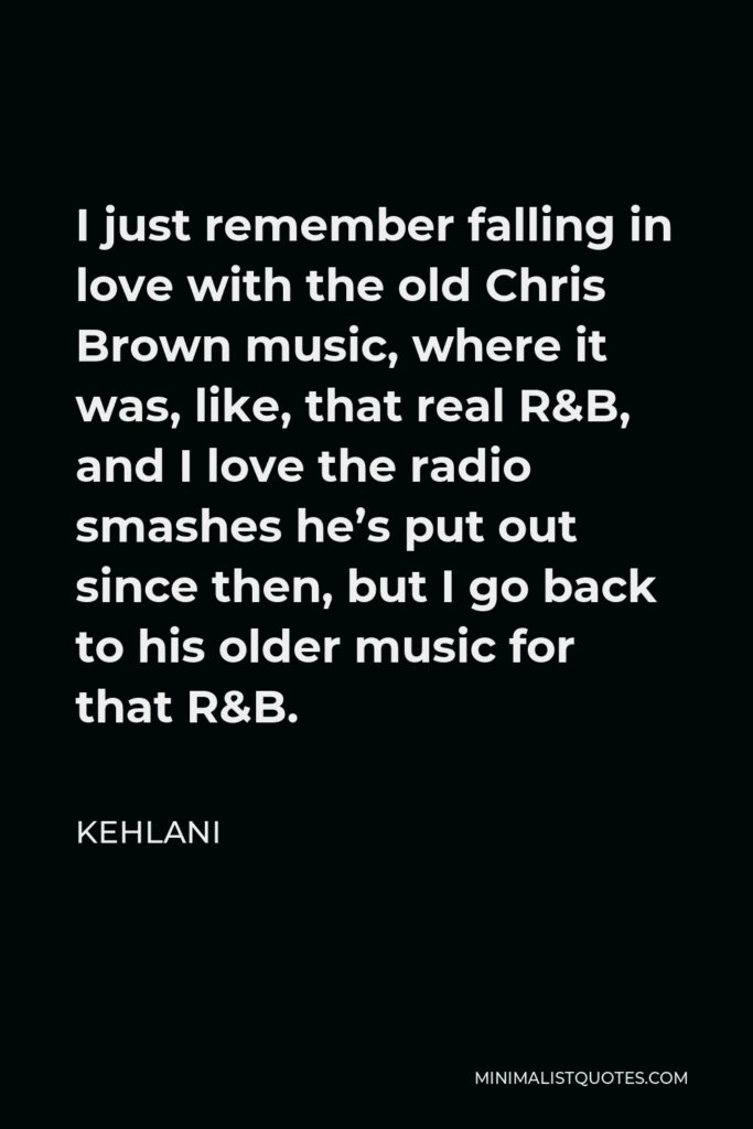 Kehlani Quote - I just remember falling in love with the old Chris Brown music, where it was, like, that real R&B, and I love the radio smashes he's put out since then, but I go back to his older music for that R&B.
