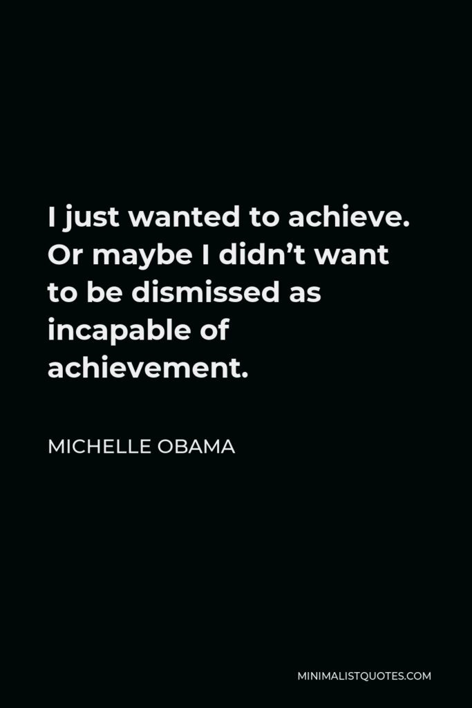 Michelle Obama Quote - I just wanted to achieve. Or maybe I didn't want to be dismissed as incapable of achievement.