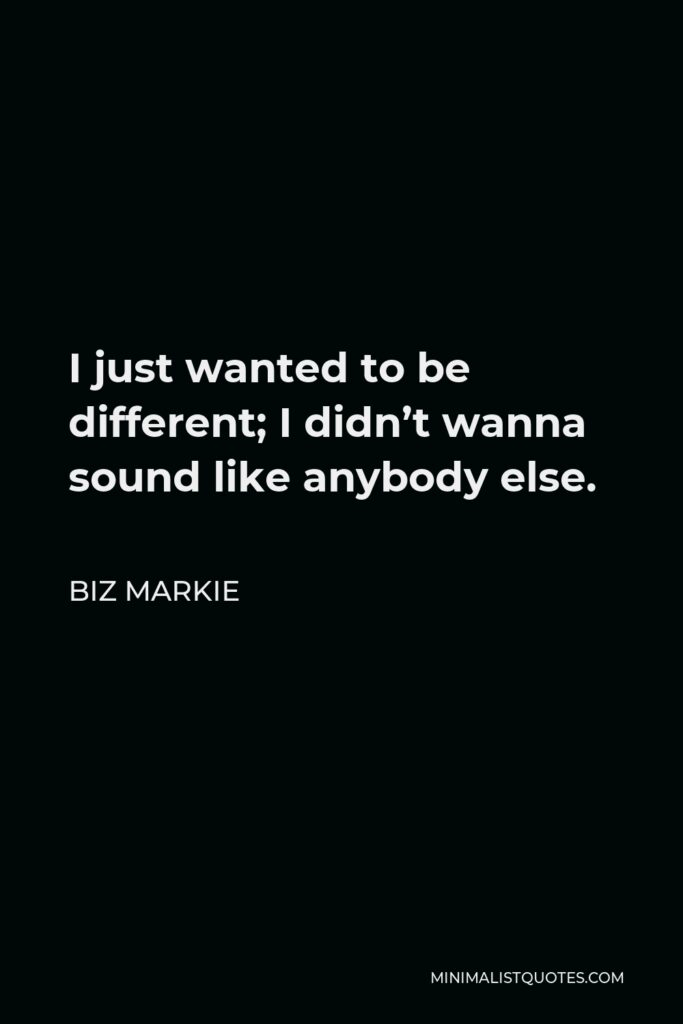 Biz Markie Quote - I just wanted to be different; I didn't wanna sound like anybody else.