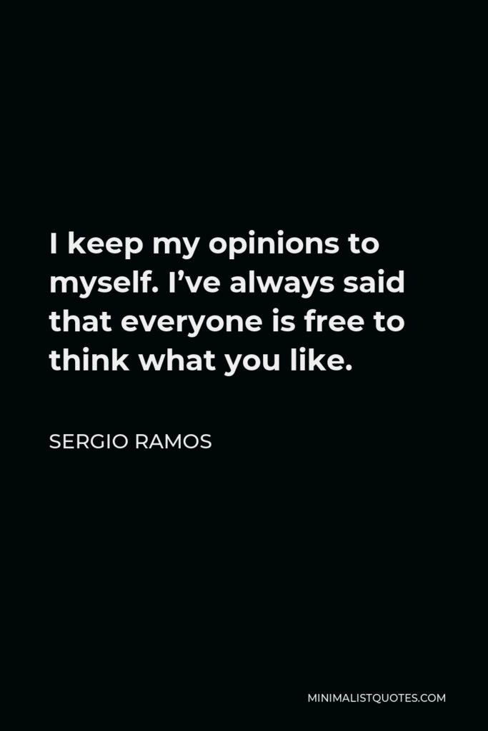 Sergio Ramos Quote - I keep my opinions to myself. I've always said that everyone is free to think what you like.