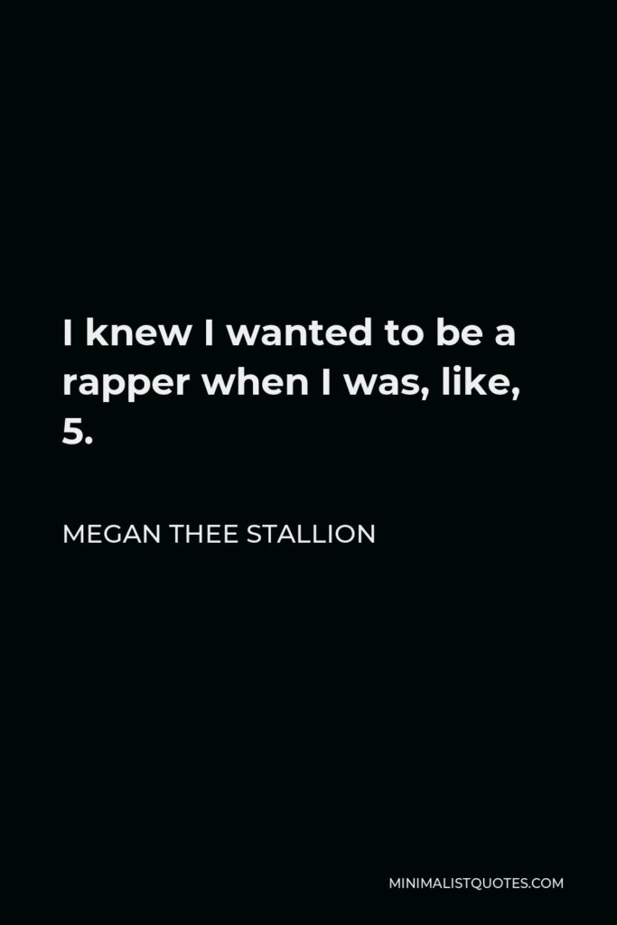 Megan Thee Stallion Quote - I knew I wanted to be a rapper when I was, like, 5.