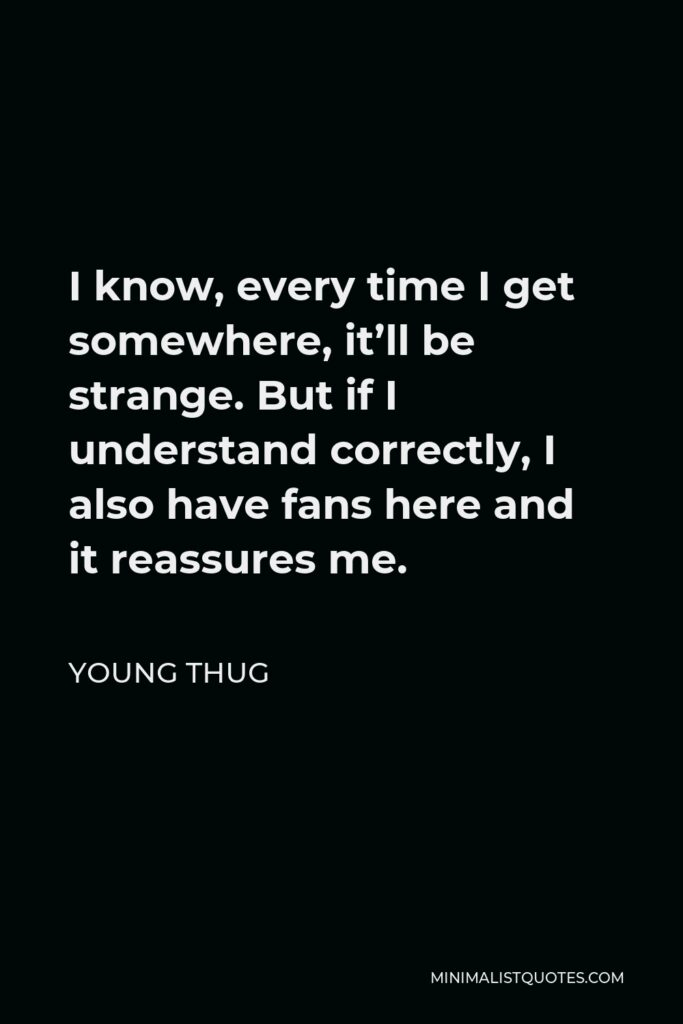 Young Thug Quote - I know, every time I get somewhere, it'll be strange. But if I understand correctly, I also have fans here and it reassures me.