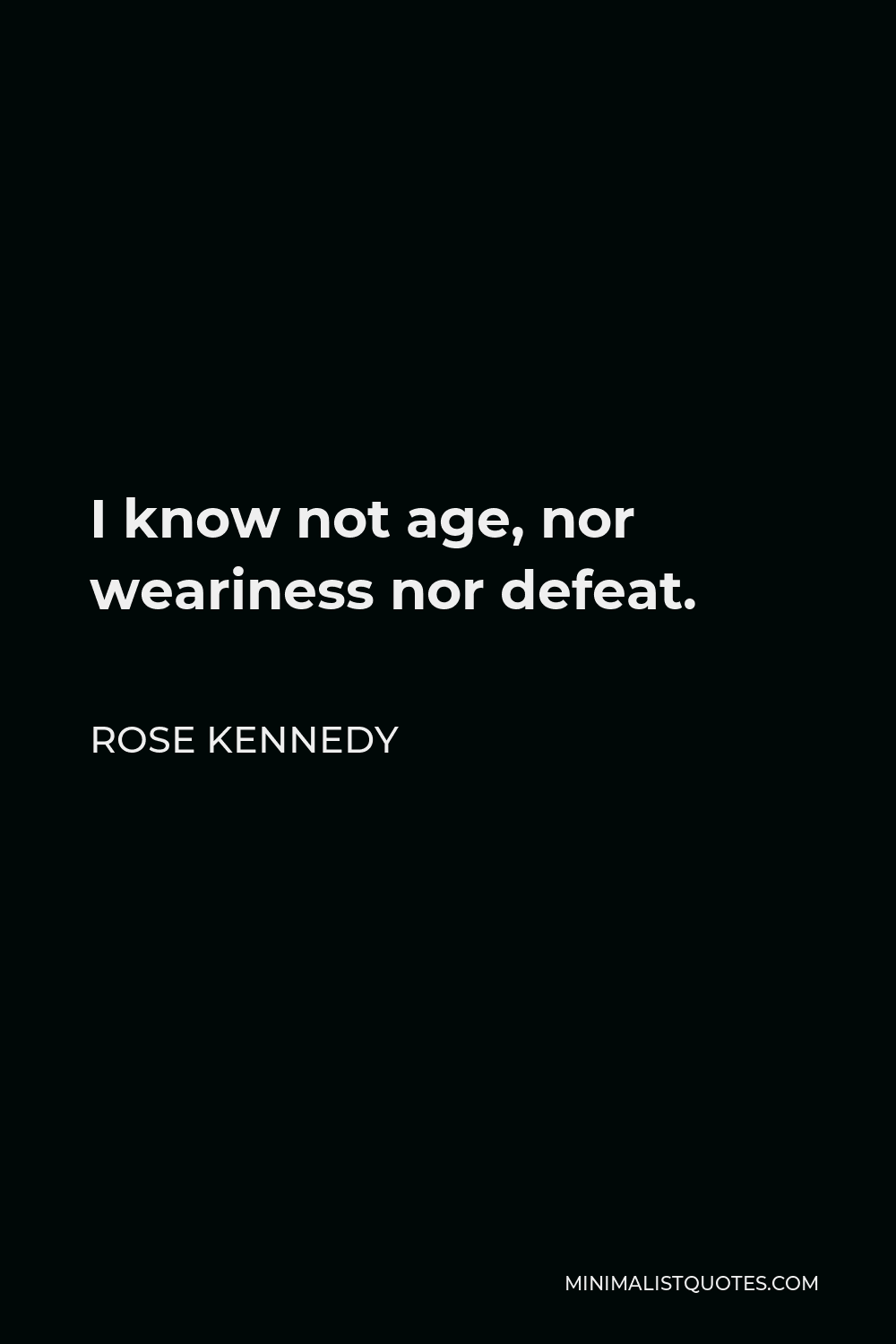 Rose Kennedy Quote - I know not age, nor weariness nor defeat.