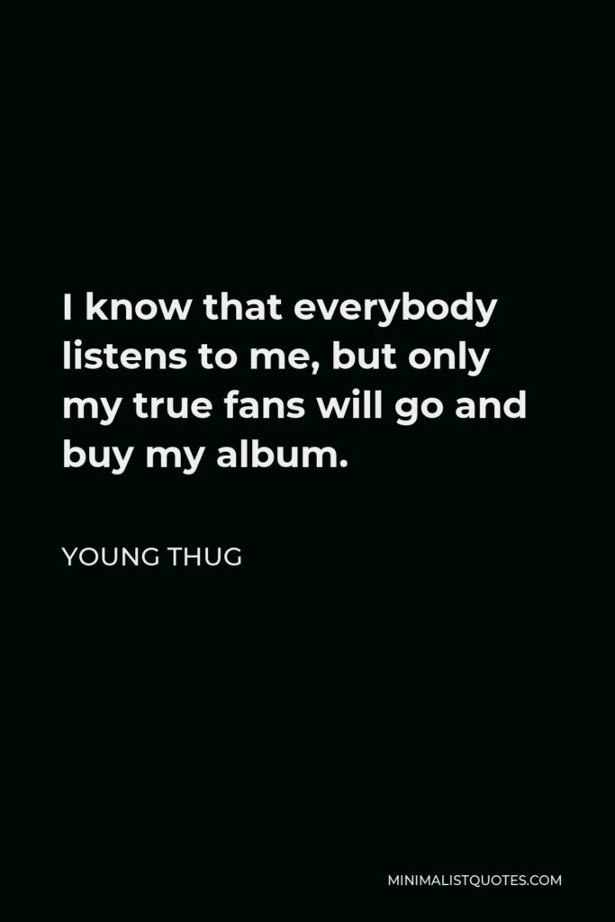 Young Thug Quote - I know that everybody listens to me, but only my true fans will go and buy my album.