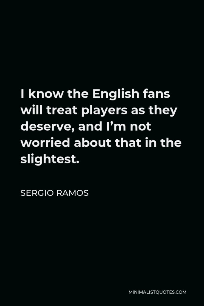 Sergio Ramos Quote - I know the English fans will treat players as they deserve, and I'm not worried about that in the slightest.