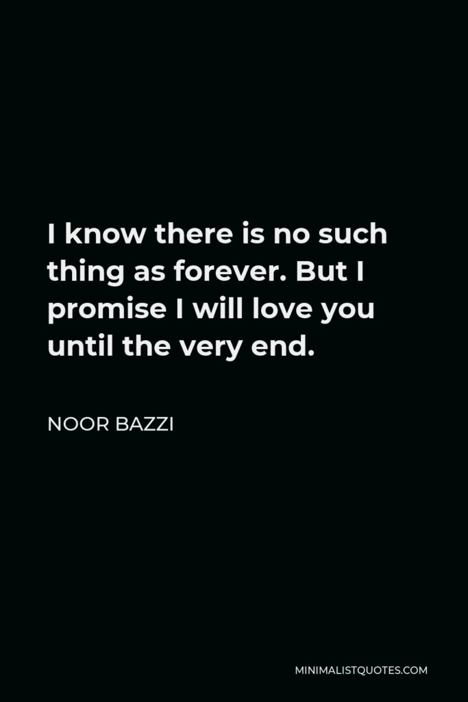 Noor Bazzi Quote - I know there is no such thing as forever. But I promise I will love you until the very end.