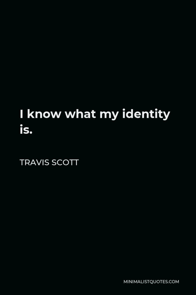 Travis Scott Quote - I know what my identity is.