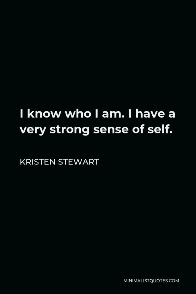 Kristen Stewart Quote - I know who I am. I have a very strong sense of self.