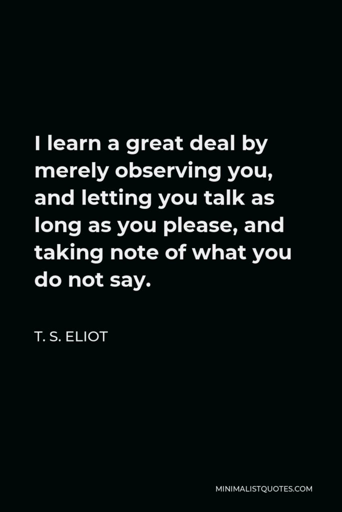 T. S. Eliot Quote - I learn a great deal by merely observing you, and letting you talk as long as you please, and taking note of what you do not say.