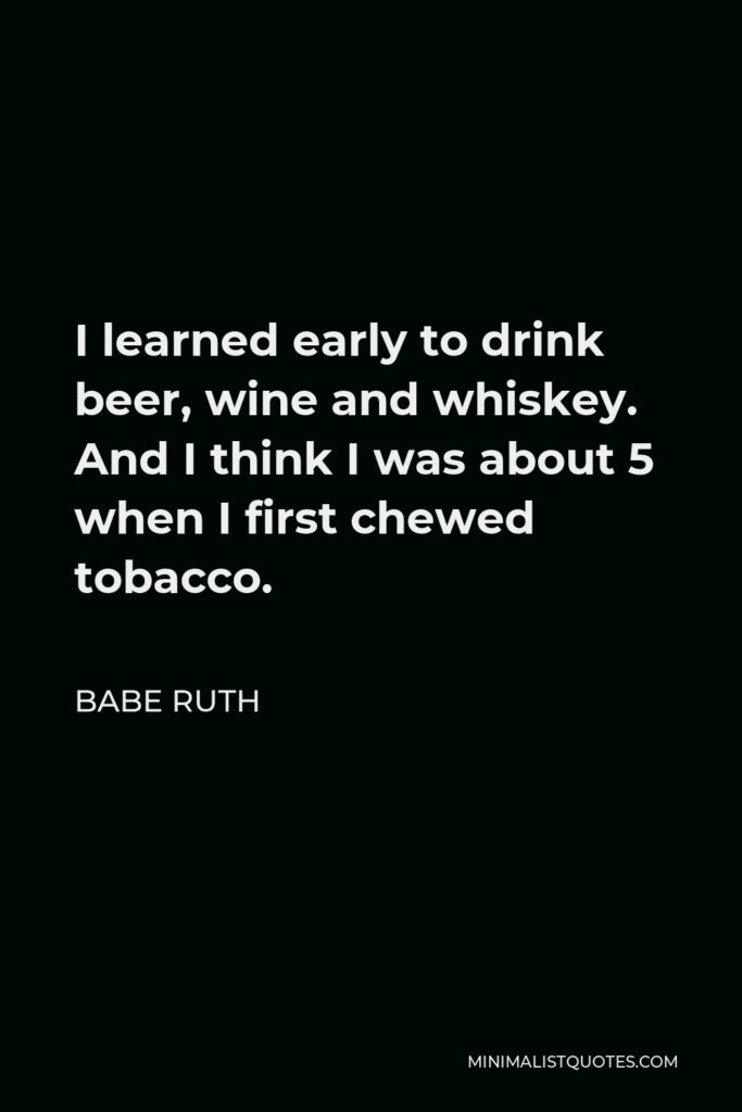 Babe Ruth Quote - I learned early to drink beer, wine and whiskey. And I think I was about 5 when I first chewed tobacco.