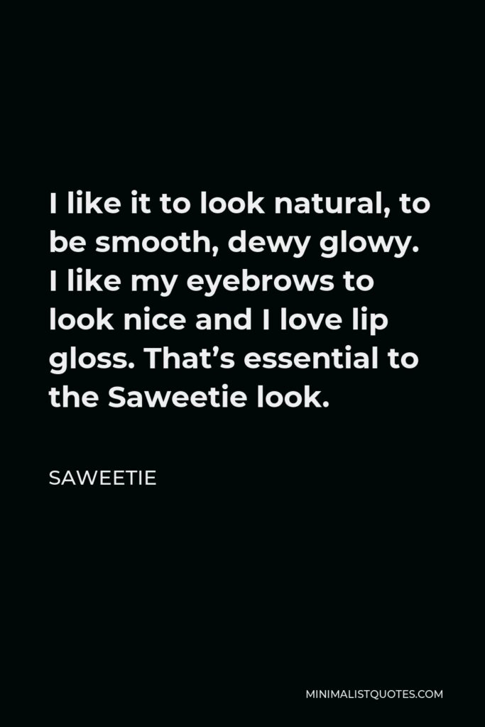 Saweetie Quote - I like it to look natural, to be smooth, dewy glowy. I like my eyebrows to look nice and I love lip gloss. That's essential to the Saweetie look.