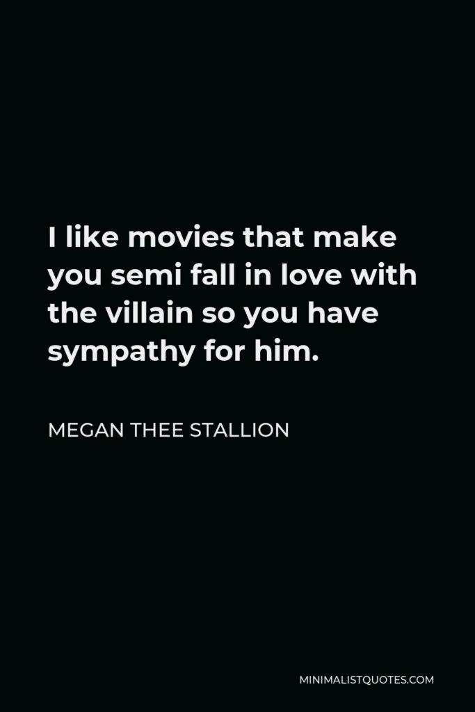 Megan Thee Stallion Quote - I like movies that make you semi fall in love with the villain so you have sympathy for him.