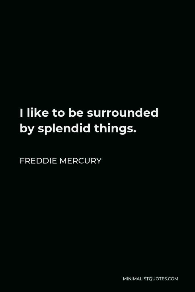 Freddie Mercury Quote - I like to be surrounded by splendid things.