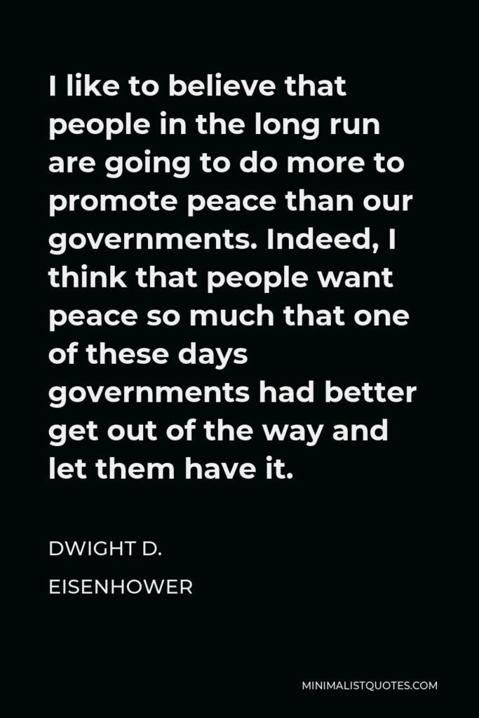 Dwight D. Eisenhower Quote - I like to believe that people in the long run are going to do more to promote peace than our governments. Indeed, I think that people want peace so much that one of these days governments had better get out of the way and let them have it.