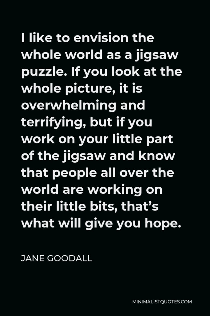 Jane Goodall Quote - I like to envision the whole world as a jigsaw puzzle. If you look at the whole picture, it is overwhelming and terrifying, but if you work on your little part of the jigsaw and know that people all over the world are working on their little bits, that's what will give you hope.