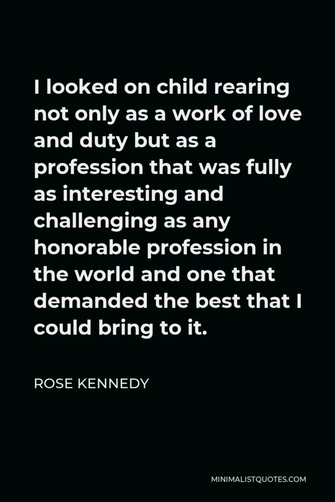 Rose Kennedy Quote - I looked on child rearing not only as a work of love and duty but as a profession that was fully as interesting and challenging as any honorable profession in the world and one that demanded the best that I could bring to it.