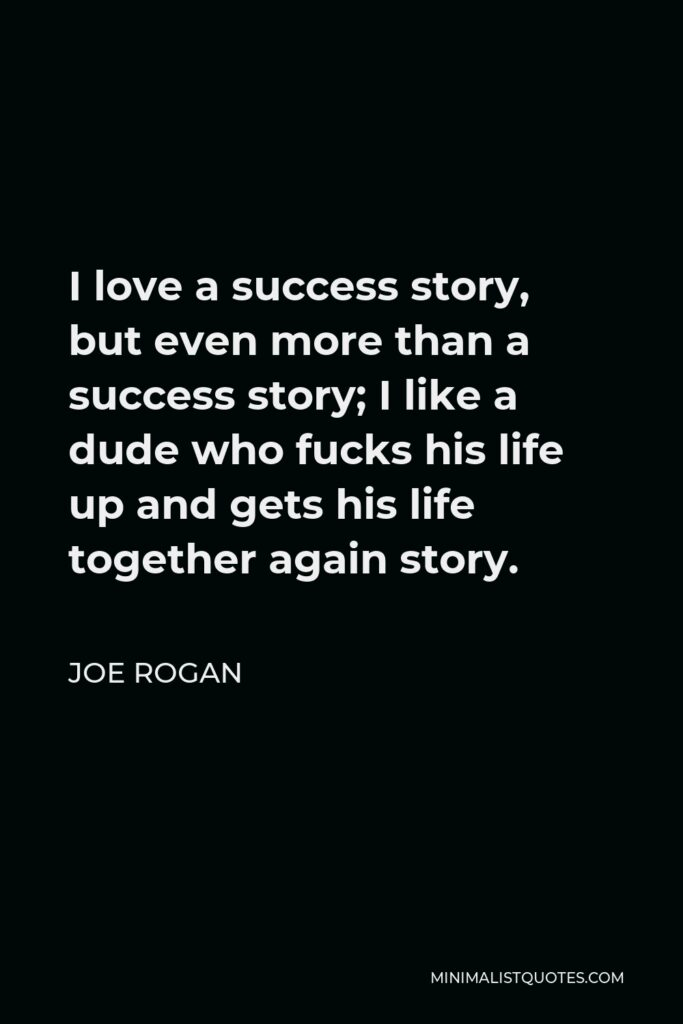 Joe Rogan Quote - I love a success story, but even more than a success story; I like a dude who fucks his life up and gets his life together again story.