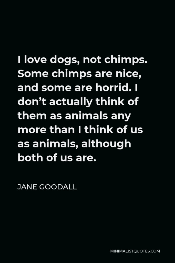Jane Goodall Quote - I love dogs, not chimps. Some chimps are nice, and some are horrid. I don't actually think of them as animals any more than I think of us as animals, although both of us are.