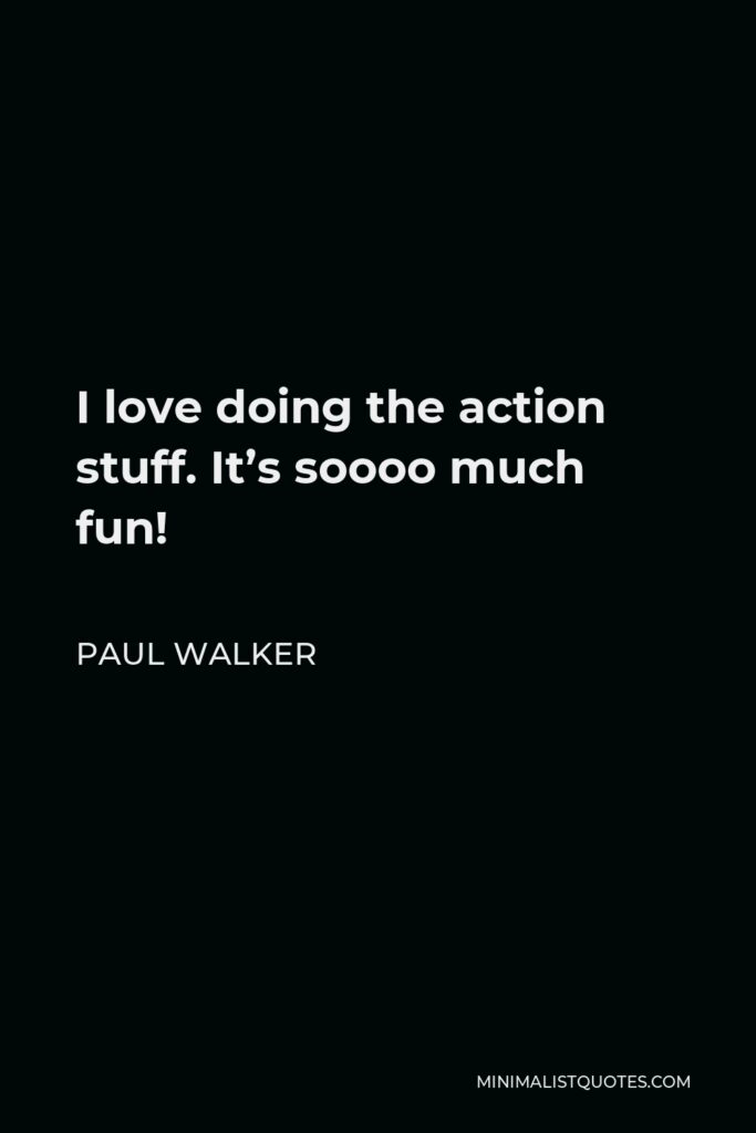 Paul Walker Quote - I love doing the action stuff. It's soooo much fun!