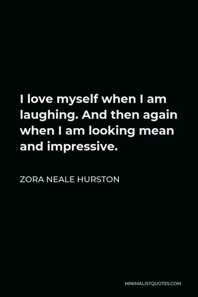 Zora Neale Hurston Quote - I love myself when I am laughing. And then again when I am looking mean and impressive.