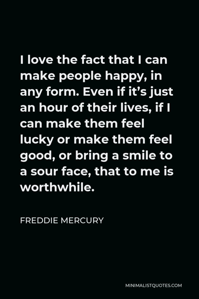 Freddie Mercury Quote - I love the fact that I can make people happy, in any form. Even if it's just an hour of their lives, if I can make them feel lucky or make them feel good, or bring a smile to a sour face, that to me is worthwhile.