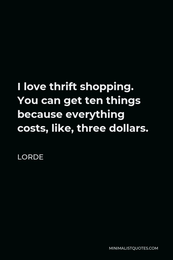 Lorde Quote - I love thrift shopping. You can get ten things because everything costs, like, three dollars.