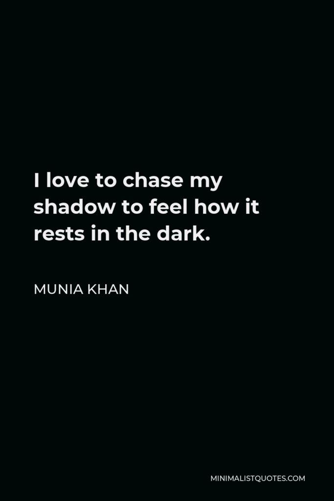 Munia Khan Quote - I love to chase my shadow to feel how it rests in the dark.