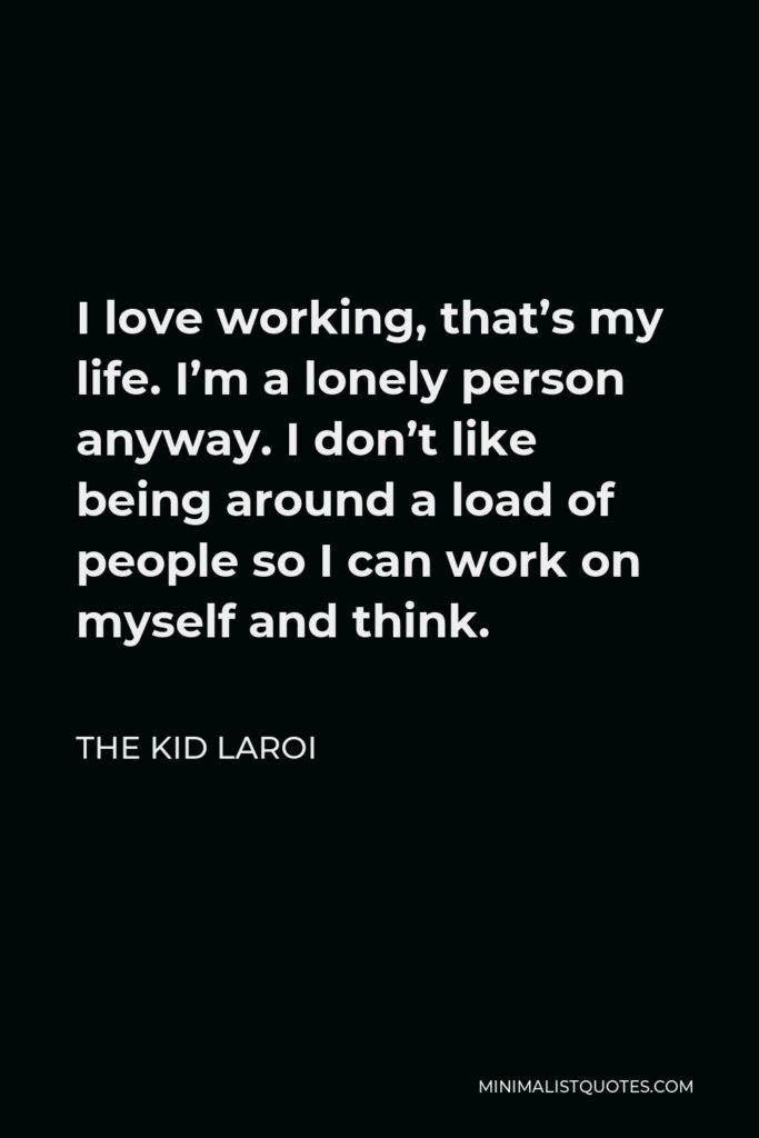 The Kid Laroi Quote - I love working, that's my life. I'm a lonely person anyway. I don't like being around a load of people so I can work on myself and think.