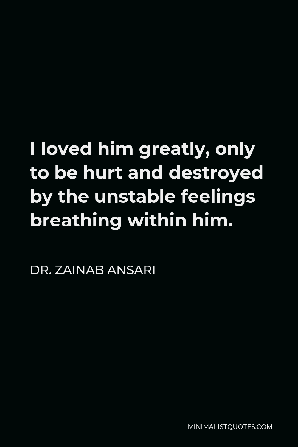 Dr. Zainab Ansari Quote - I loved him greatly, only to be hurt and destroyed by the unstable feelings breathing within him.
