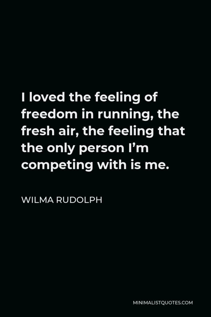 Wilma Rudolph Quote - I loved the feeling of freedom in running, the fresh air, the feeling that the only person I'm competing with is me.