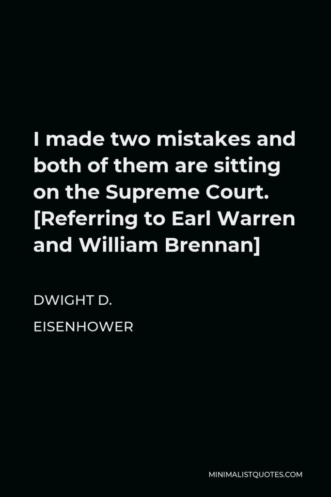Dwight D. Eisenhower Quote - I made two mistakes and both of them are sitting on the Supreme Court. [Referring to Earl Warren and William Brennan]