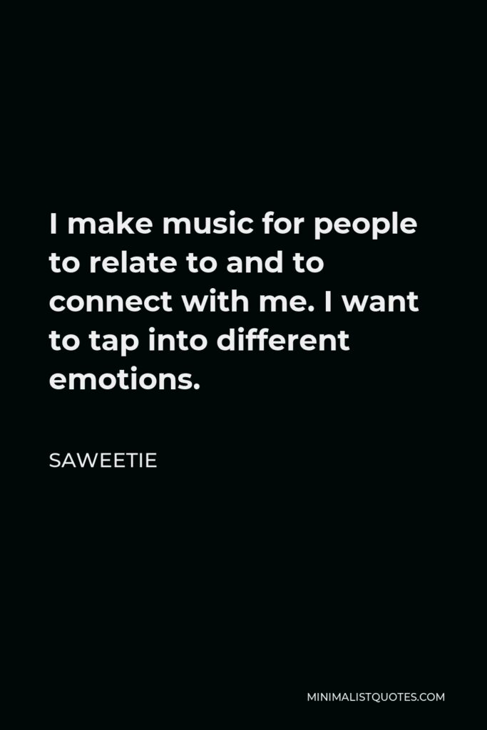 Saweetie Quote - I make music for people to relate to and to connect with me. I want to tap into different emotions.