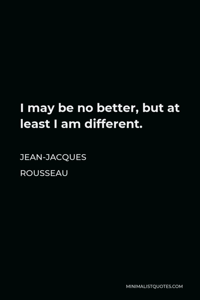 Jean-Jacques Rousseau Quote - I may be no better, but at least I am different.