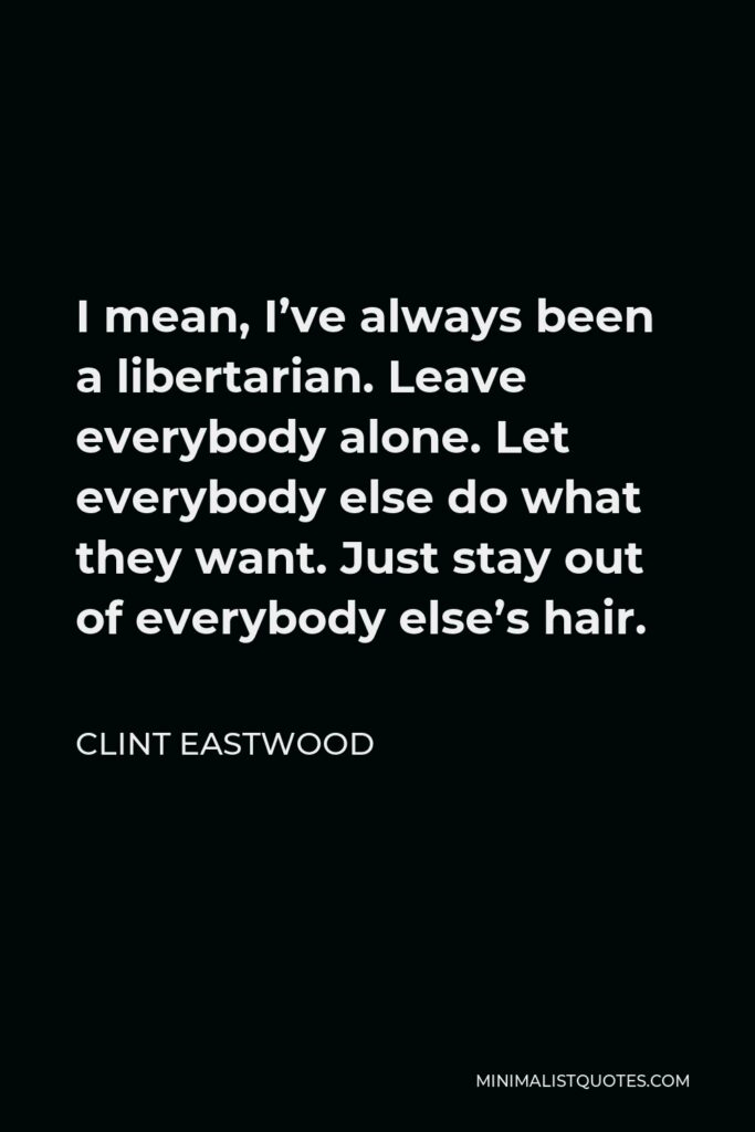 Clint Eastwood Quote - I mean, I've always been a libertarian. Leave everybody alone. Let everybody else do what they want. Just stay out of everybody else's hair.