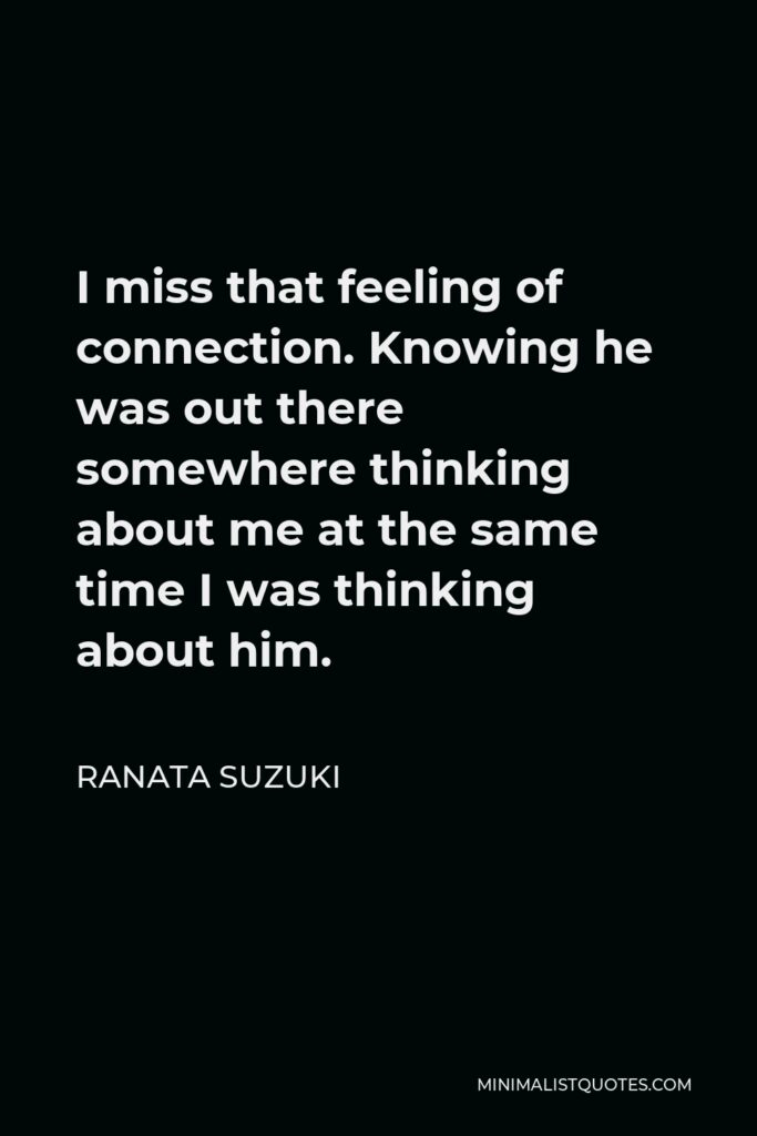 Ranata Suzuki Quote - I miss that feeling of connection. Knowing he was out there somewhere thinking about me at the same time I was thinking about him.