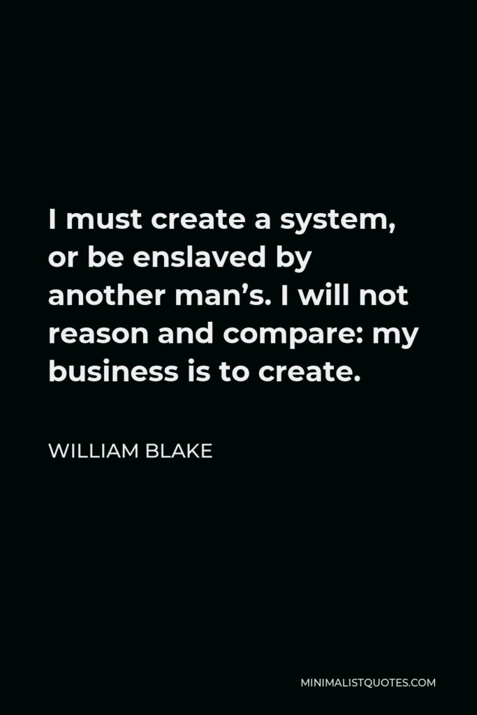 William Blake Quote - I must create a system, or be enslaved by another man's. I will not reason and compare: my business is to create.