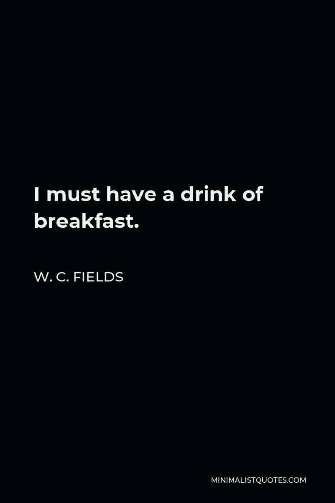 W. C. Fields Quote - I must have a drink of breakfast.