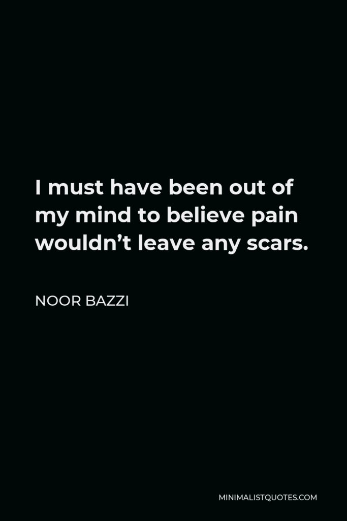 Noor Bazzi Quote - I must have been out of my mind to believe pain wouldn't leave any scars.
