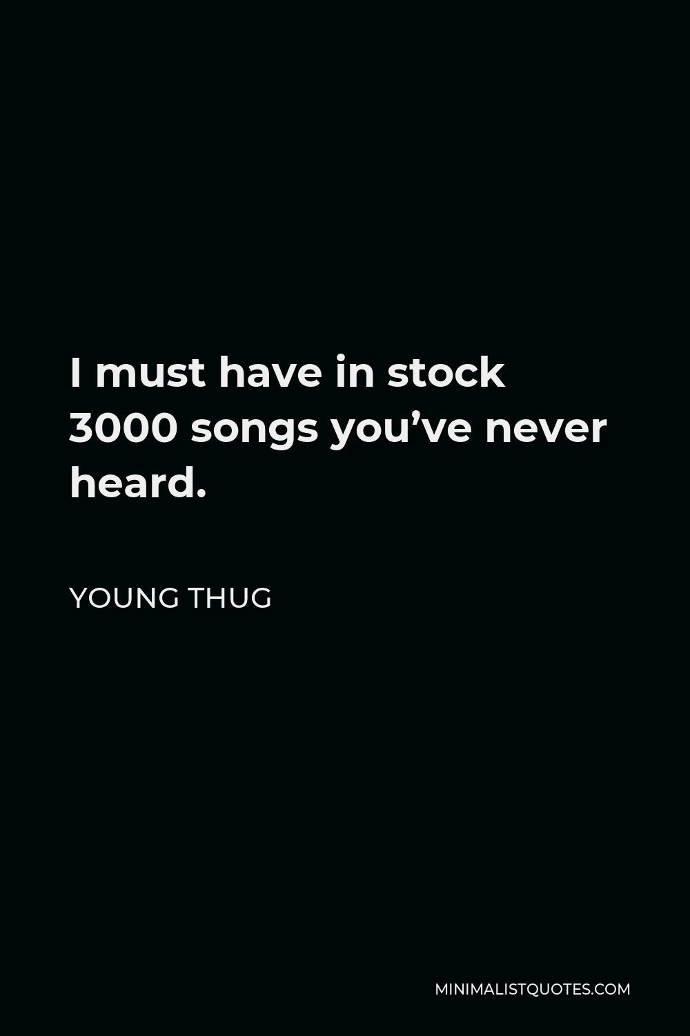 Young Thug Quote - I must have in stock 3000 songs you've never heard.