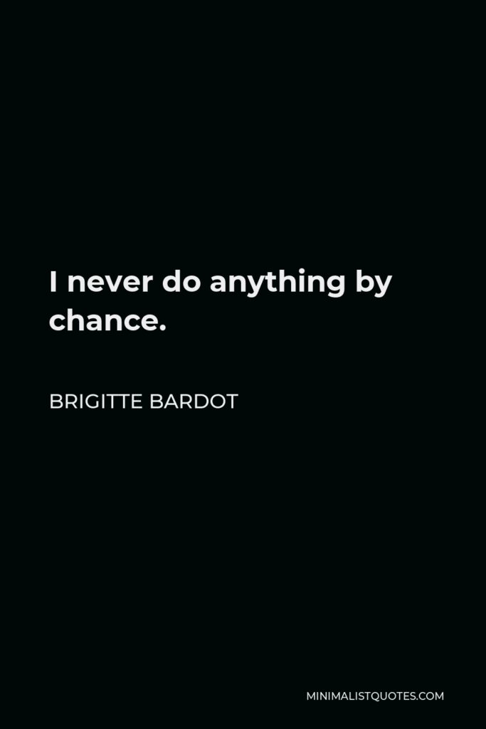 Brigitte Bardot Quote - I never do anything by chance.