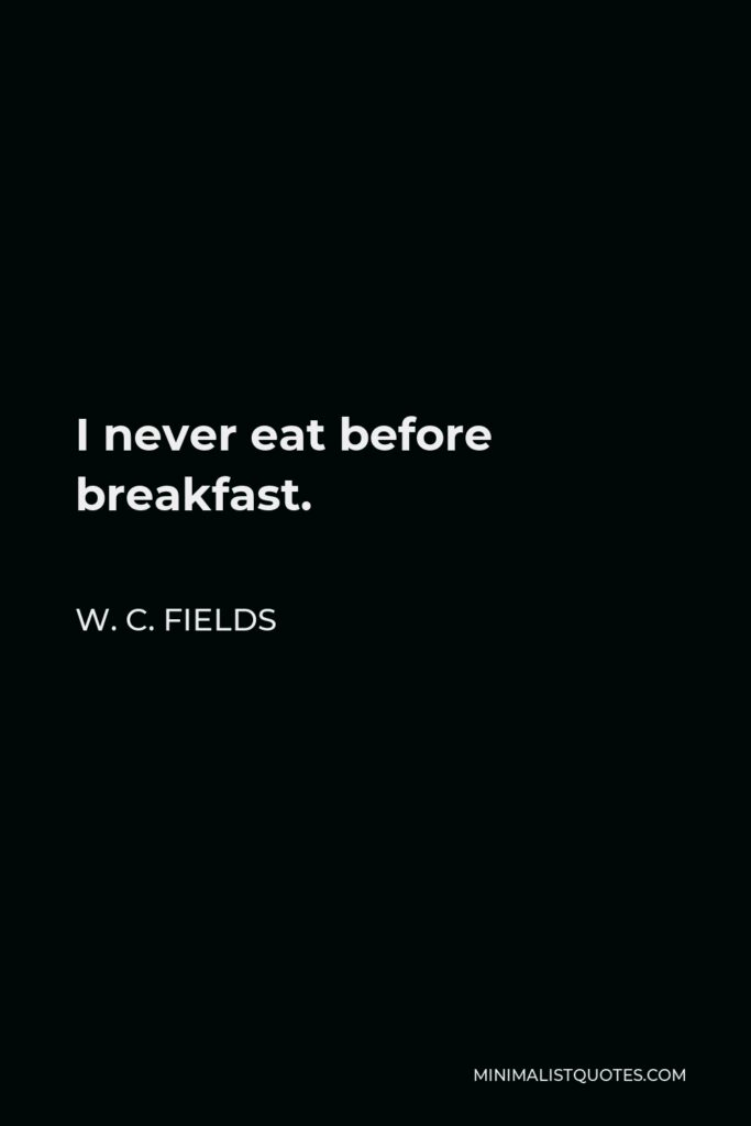 W. C. Fields Quote - I never eat before breakfast.