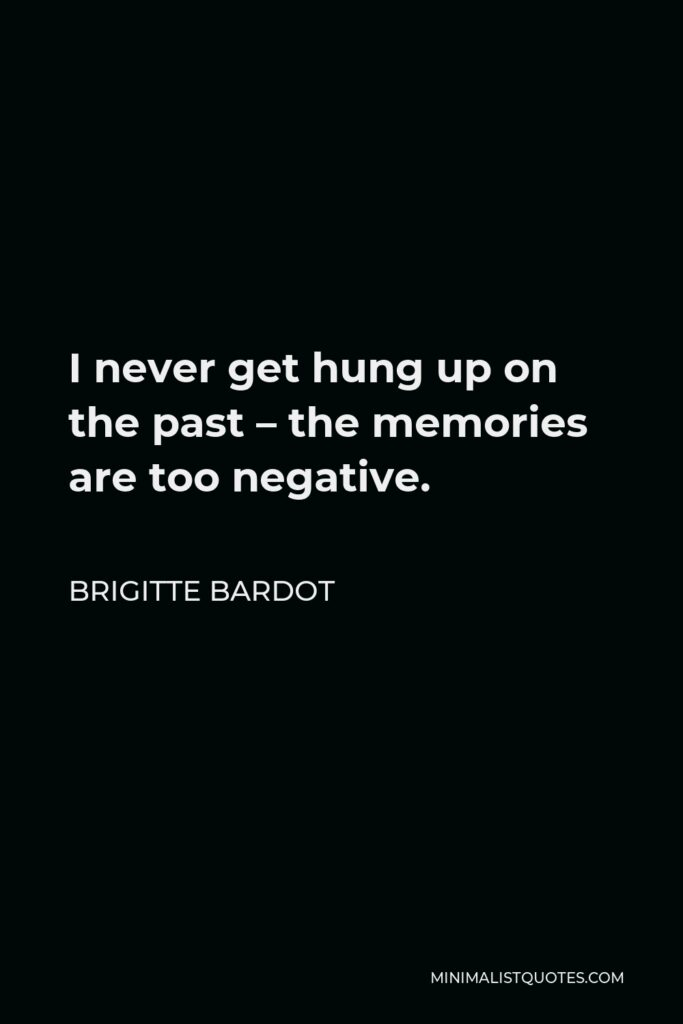 Brigitte Bardot Quote - I never get hung up on the past – the memories are too negative.