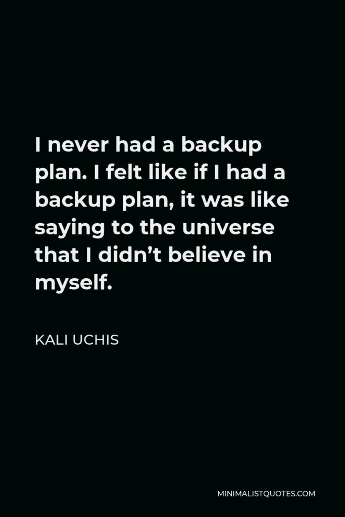 Kali Uchis Quote - I never had a backup plan. I felt like if I had a backup plan, it was like saying to the universe that I didn't believe in myself.