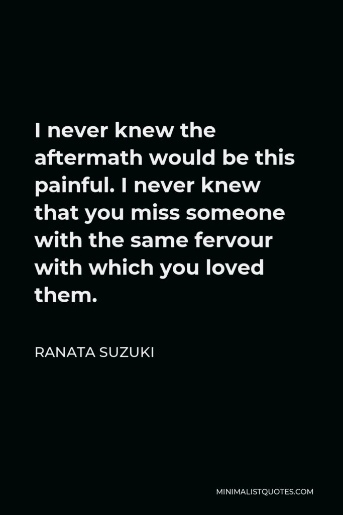Ranata Suzuki Quote - I never knew the aftermath would be this painful. I never knew that you miss someone with the same fervour with which you loved them.