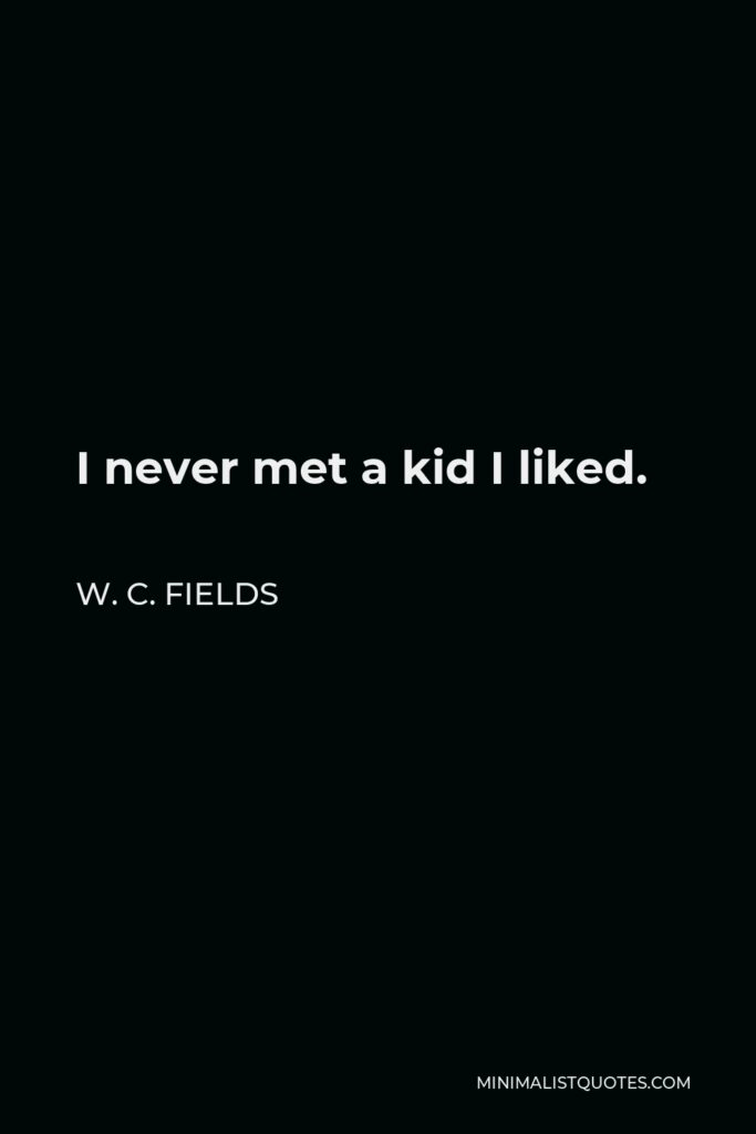 W. C. Fields Quote - I never met a kid I liked.