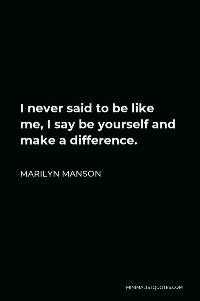 Marilyn Manson Quote - I never said to be like me, I say be yourself and make a difference.
